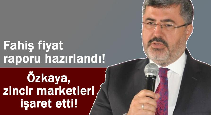 Fahiş fiyat raporu hazırlayan Özkaya, zincir marketleri işaret etti